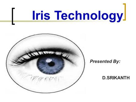 Iris Technology Presented By: D.SRIKANTH Biometrics Identifying individuals using their distinct physical or behavior characteristics. Features measured.