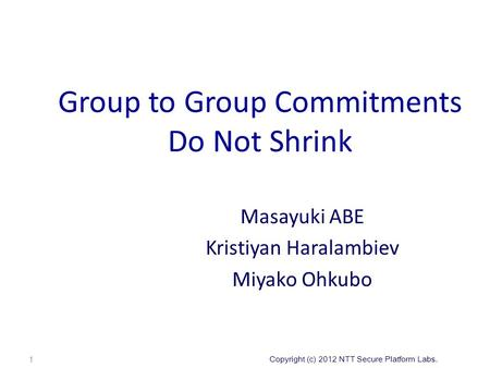 Copyright (c) 2012 NTT Secure Platform Labs. Group to Group Commitments Do Not Shrink Masayuki ABE Kristiyan Haralambiev Miyako Ohkubo 1.