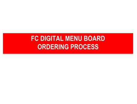 FC DIGITAL MENU BOARD ORDERING PROCESS FC DIGITAL MENU BOARD ORDERING PROCESS.