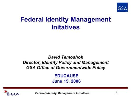 1 Federal Identity Management Initiatives Federal Identity Management Initatives David Temoshok Director, Identity Policy and Management GSA Office of.