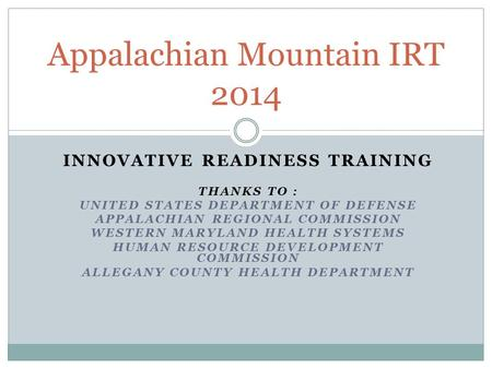 INNOVATIVE READINESS TRAINING THANKS TO : UNITED STATES DEPARTMENT OF DEFENSE APPALACHIAN REGIONAL COMMISSION WESTERN MARYLAND HEALTH SYSTEMS HUMAN RESOURCE.