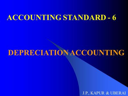 ACCOUNTING STANDARD - 6 DEPRECIATION ACCOUNTING J.P., KAPUR & UBERAI.