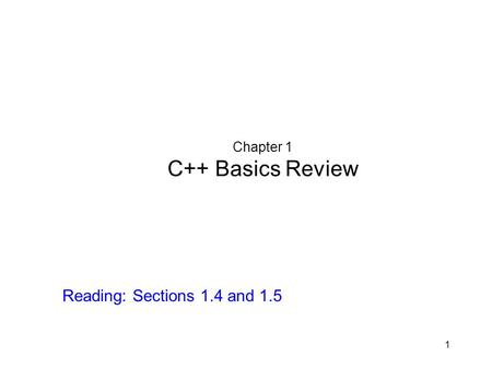 1 Chapter 1 C++ Basics Review Reading: Sections 1.4 and 1.5.