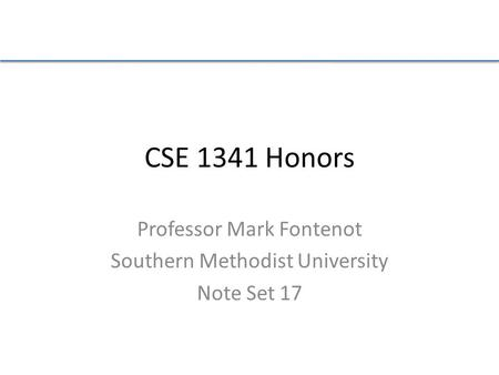 CSE 1341 Honors Professor Mark Fontenot Southern Methodist University Note Set 17.