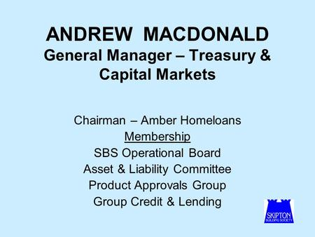 ANDREW MACDONALD General Manager – Treasury & Capital Markets Chairman – Amber Homeloans Membership SBS Operational Board Asset & Liability Committee Product.