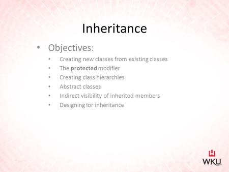 Inheritance Objectives: Creating new classes from existing classes The protected modifier Creating class hierarchies Abstract classes Indirect visibility.