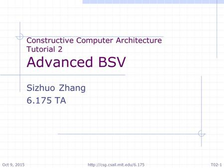 Constructive Computer Architecture Tutorial 2 Advanced BSV Sizhuo Zhang 6.175 TA Oct 9, 2015T02-1http://csg.csail.mit.edu/6.175.
