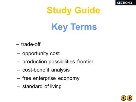 Key Terms –opportunity cost –production possibilities frontier –cost-benefit analysis –free enterprise economy –standard of living –trade-off Study Guide.