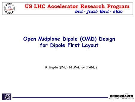 Open Midplane Dipole (OMD) Design for Dipole First Layout R. Gupta (BNL), N. Mokhov (FANL) bnl - fnal- lbnl - slac US LHC Accelerator Research Program.