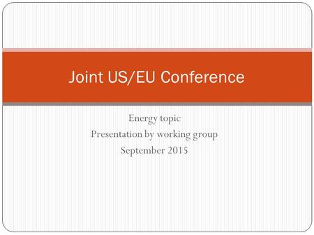 Energy topic Presentation by working group September 2015 Joint US/EU Conference.