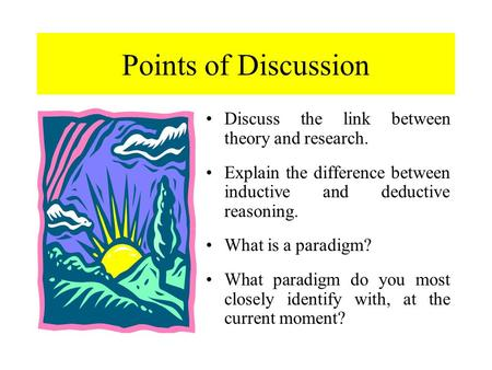 Points of Discussion Discuss the link between theory and research. Explain the difference between inductive and deductive reasoning. What is a paradigm?