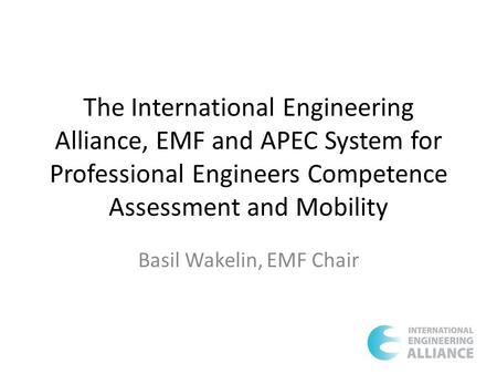 The International Engineering Alliance, EMF and APEC System for Professional Engineers Competence Assessment and Mobility Basil Wakelin, EMF Chair.