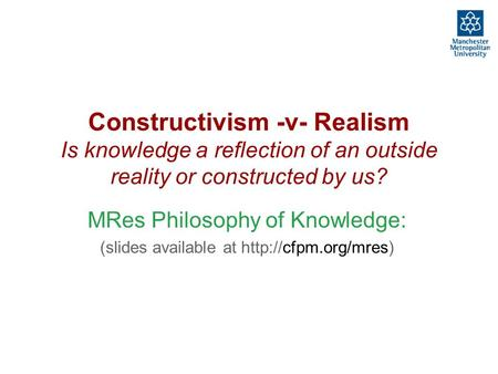 Constructivism -v- Realism Is knowledge a reflection of an outside reality or constructed by us? MRes Philosophy of Knowledge: (slides available at