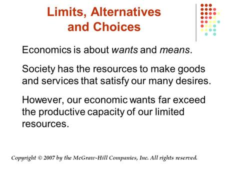 Limits, Alternatives and Choices Economics is about wants and means. Society has the resources to make goods and services that satisfy our many desires.
