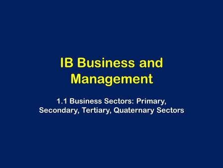 IB Business and Management 1.1 Business Sectors: Primary, Secondary, Tertiary, Quaternary Sectors.