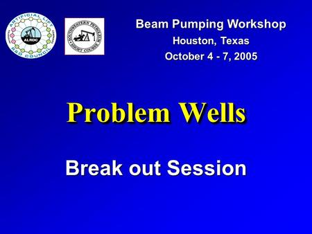 Problem Wells Break out Session Beam Pumping Workshop Houston, Texas October 4 - 7, 2005.