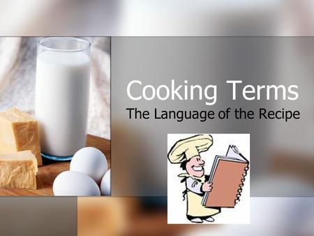 Cooking Terms The Language of the Recipe. The Language of the Recipe: Become familiar Cooking terms are important tools for the cook. Each term has its.