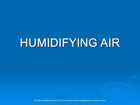 HUMIDIFYING AIR © Commonwealth of Australia 2010 | Licensed under AEShareNet Share and Return licence.