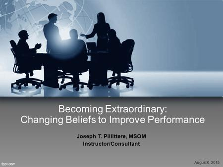 Becoming Extraordinary: Changing Beliefs to Improve Performance Joseph T. Pillittere, MSOM Instructor/Consultant August 6, 2015.