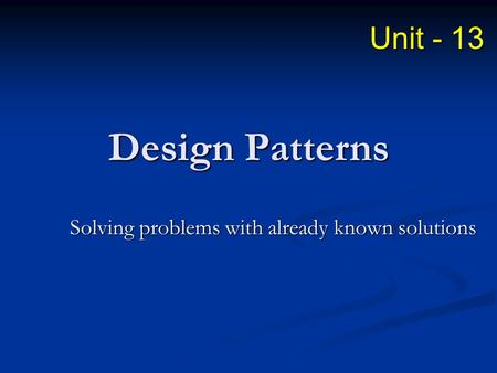 Design Patterns Solving problems with already known solutions Unit - 13.