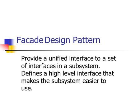 FacadeDesign Pattern Provide a unified interface to a set of interfaces in a subsystem. Defines a high level interface that makes the subsystem easier.