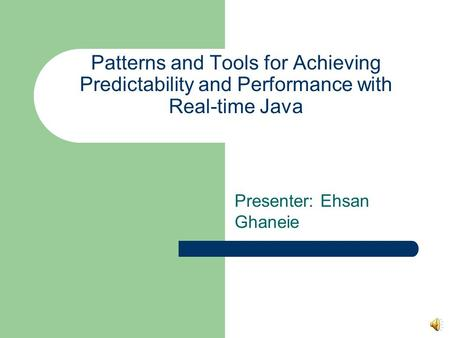 Patterns and Tools for Achieving Predictability and Performance with Real-time Java Presenter: Ehsan Ghaneie.