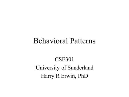 Behavioral Patterns CSE301 University of Sunderland Harry R Erwin, PhD.