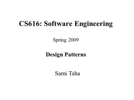 CS616: Software Engineering Spring 2009 Design Patterns Sami Taha.