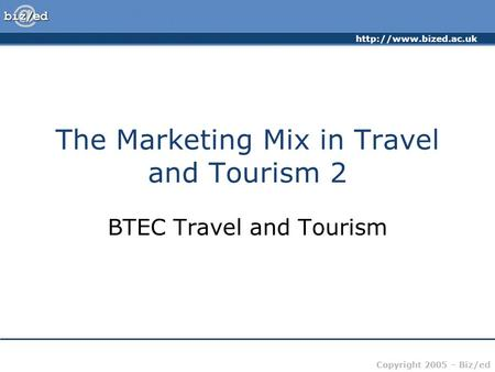 Copyright 2005 – Biz/ed The Marketing Mix in Travel and Tourism 2 BTEC Travel and Tourism.