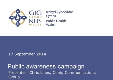 Insert name of presentation on Master Slide Public awareness campaign 17 September 2014 Presenter: Chris Lines, Chair, Communications Group.