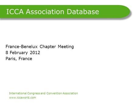 International Congress and Convention Association. www.iccaworld.com ICCA Association Database France-Benelux Chapter Meeting 8 February 2012 Paris, France.