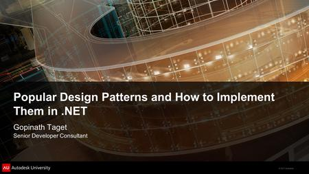 © 2011 Autodesk Popular Design Patterns and How to Implement Them in.NET Gopinath Taget Senior Developer Consultant.