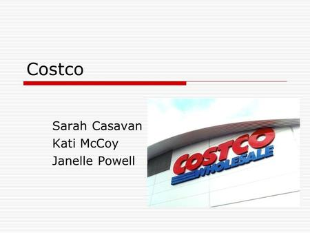 Costco Sarah Casavan Kati McCoy Janelle Powell. Overview  As of Sept. 2006: Operated 458 Warehouse clubs  358 in the US (37 states and Puerto Rico)