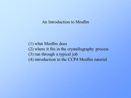 An Introduction to Mosflm (1) what Mosflm does (2) where it fits in the crystallography process (3) run through a typical job (4) introduction to the CCP4.