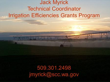 Jack Myrick Technical Coordinator Irrigation Efficiencies Grants Program 509.301.2498