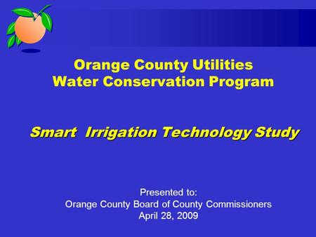 Smart Irrigation Technology Study Orange County Utilities Water Conservation Program Smart Irrigation Technology Study Presented to: Orange County Board.