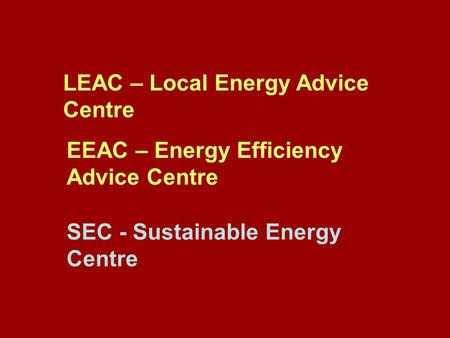 LEAC – Local Energy Advice Centre EEAC – Energy Efficiency Advice Centre SEC - Sustainable Energy Centre.