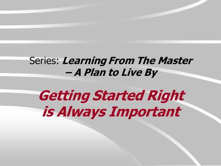 Series: Learning From The Master – A Plan to Live By Getting Started Right is Always Important.