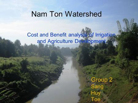 Nam Ton Watershed Group 2 SangHuyToe Cost and Benefit analysis of Irrigation and Agriculture Development.
