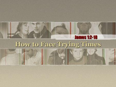 How to Face Trying Times James 1:2-18. (Page 1025 in pew Bibles) 2.Consider it a great joy, my brothers, whenever you experience various trials, 3.knowing.