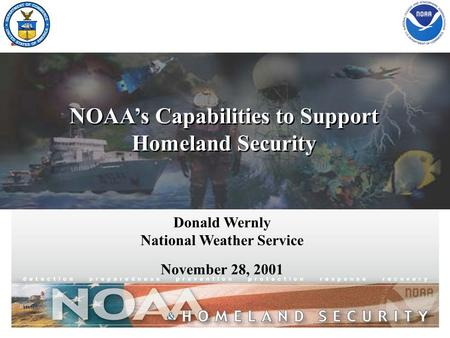 NOAA's Capabilities to Support Homeland Security NOAA's Capabilities to Support Homeland Security Donald Wernly National Weather Service November 28, 2001.
