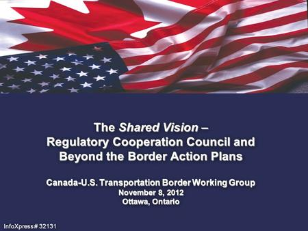 The Shared Vision – Regulatory Cooperation Council and Beyond the Border Action Plans Canada-U.S. Transportation Border Working Group November 8, 2012.