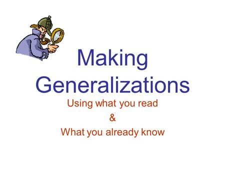Making Generalizations Using what you read & What you already know.