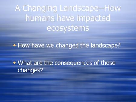 A Changing Landscape--How humans have impacted ecosystems  How have we changed the landscape?  What are the consequences of these changes?  How have.