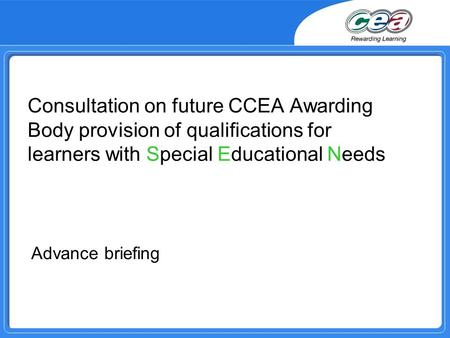Consultation on future CCEA Awarding Body provision of qualifications for learners with Special Educational Needs Advance briefing.