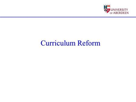 Curriculum Reform. Degree programmes must be attractive to students They must be recognised by employers Need involvement of both in all stages of the.