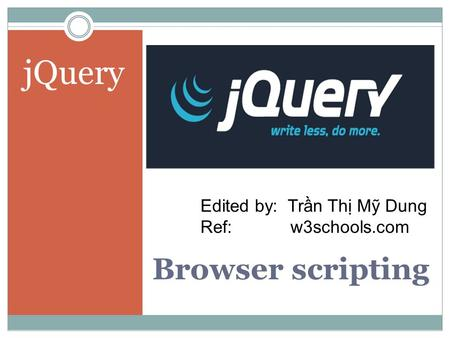 Browser scripting jQuery Edited by: Trần Thị Mỹ Dung Ref:w3schools.com.