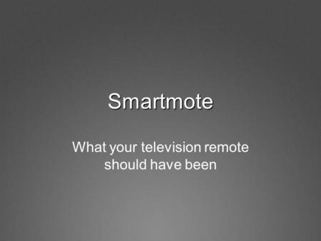 Smartmote What your television remote should have been.