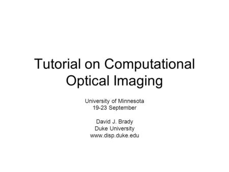 Tutorial on Computational Optical Imaging University of Minnesota 19-23 September David J. Brady Duke University www.disp.duke.edu.