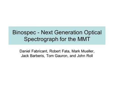 Binospec - Next Generation Optical Spectrograph for the MMT Daniel Fabricant, Robert Fata, Mark Mueller, Jack Barberis, Tom Gauron, and John Roll.